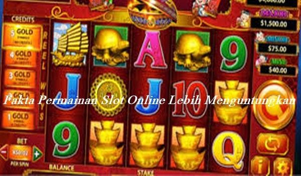 Fakta Permainan Slot Online Lebih Menguntungkan